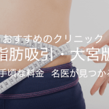 おすすめのクリニック【脂肪吸引・大宮版】手頃な料金 名医が見つかる