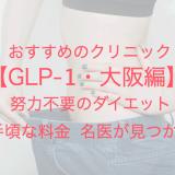 GLP-1・大阪編 おすすめのクリニック 努力不要のダイエット 手頃な料金 名医が見つかる
