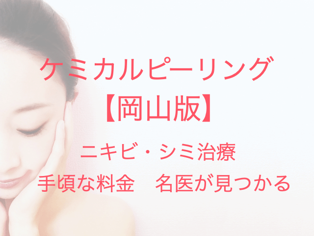 ケミカルピーリング 【岡山版】 ニキビ・シミ治療 手頃な料金 名医が見つかる