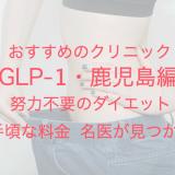 GLP-1・鹿児島編 おすすめのクリニック 努力不要のダイエット 手頃な料金 名医が見つかる