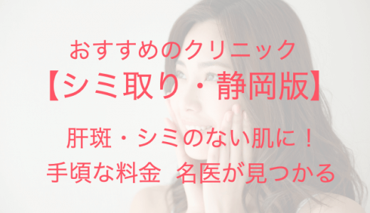 【静岡】シミ取り放題で肝斑・シミのない肌に!安くて上手なおすすめクリニック!